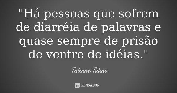 """""""Há pessoas que sofrem de diarréia de palavras e quase sempre de prisão de ventre de idéias.""""... Frase de Tatiane Tulini."""
