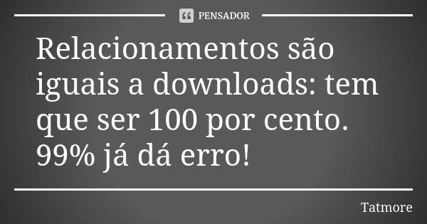 Relacionamentos são iguais a downloads: tem que ser 100 por cento. 99% já dá erro!... Frase de Tatmore.
