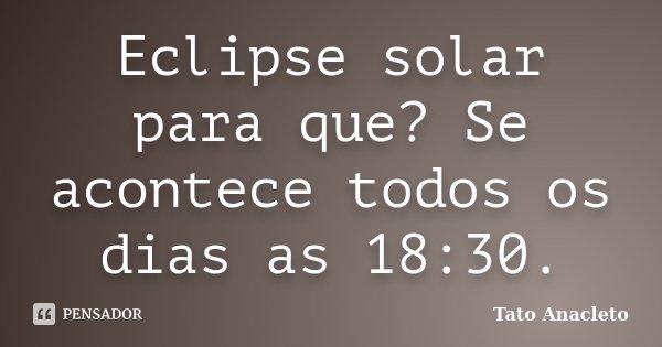 Eclipse solar para que? Se acontece todos os dias as 18:30.... Frase de Tato Anacleto.