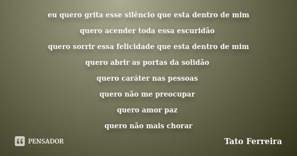 eu quero grita esse silêncio que esta dentro de mim quero acender toda essa escuridão quero sorrir essa felicidade que esta dentro de mim quero abrir as portas ... Frase de Tato Ferreira.
