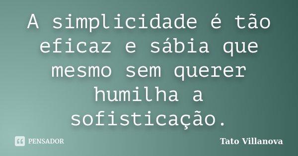 A simplicidade é tão eficaz e sábia que mesmo sem querer humilha a sofisticação.... Frase de Tato Villanova.