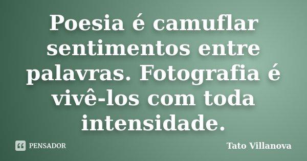 Poesia é camuflar sentimentos entre palavras. Fotografia é vivê-los com toda intensidade.... Frase de Tato Villanova.