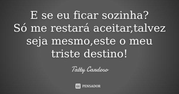 E se eu ficar sozinha? Só me restará aceitar,talvez seja mesmo,este o meu triste destino!... Frase de Tatty Cardoso.
