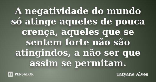 A negatividade do mundo só atinge aqueles de pouca crença, aqueles que se sentem forte não são atingindos, a não ser que assim se permitam.... Frase de Tatyane Alves.