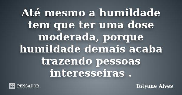 Até mesmo a humildade tem que ter uma dose moderada, porque humildade demais acaba trazendo pessoas interesseiras .... Frase de Tatyane Alves.