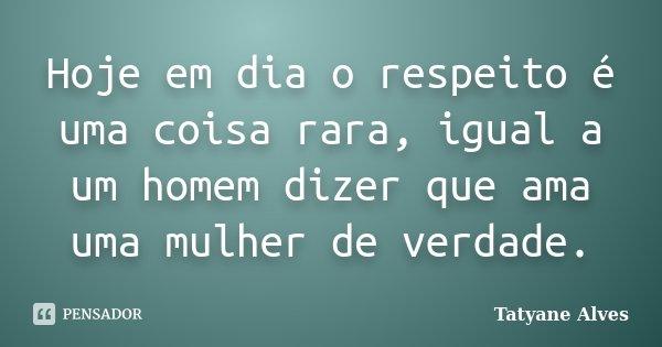 Hoje em dia o respeito é uma coisa rara, igual a um homem dizer que ama uma mulher de verdade.... Frase de Tatyane Alves.