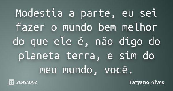 Modestia a parte, eu sei fazer o mundo bem melhor do que ele é, não digo do planeta terra, e sim do meu mundo, você.... Frase de Tatyane Alves.