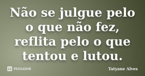 Não se julgue pelo o que não fez, reflita pelo o que tentou e lutou.... Frase de Tatyane Alves.