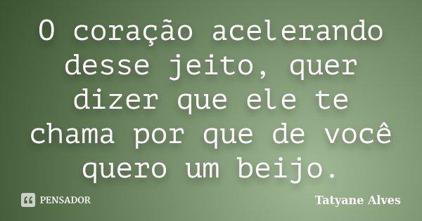 O coração acelerando desse jeito, quer dizer que ele te chama por que de você quero um beijo.... Frase de Tatyane Alves.