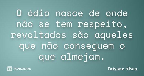 O ódio nasce de onde não se tem respeito, revoltados são aqueles que não conseguem o que almejam.... Frase de Tatyane Alves.