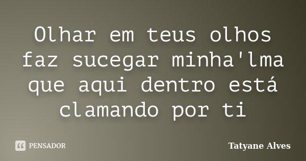 Olhar em teus olhos faz sucegar minha'lma que aqui dentro está clamando por ti... Frase de Tatyane Alves.