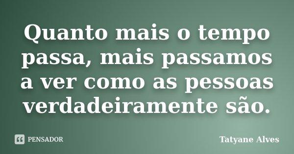 Quanto mais o tempo passa, mais passamos a ver como as pessoas verdadeiramente são.... Frase de Tatyane Alves.