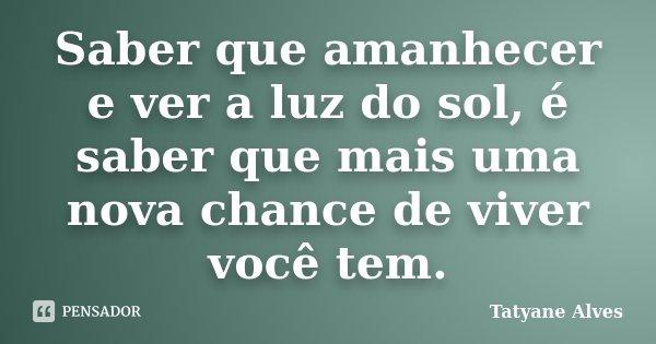Saber que amanhecer e ver a luz do sol, é saber que mais uma nova chance de viver você tem.... Frase de Tatyane Alves.