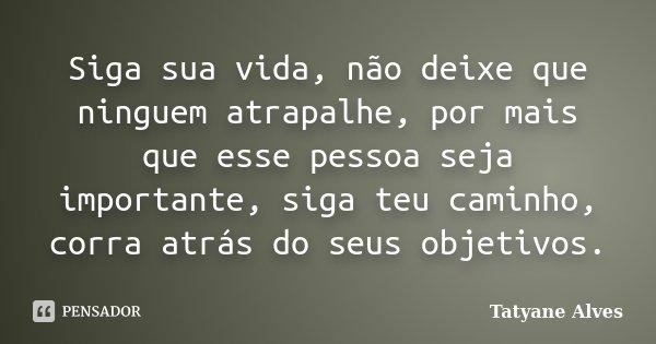 Siga sua vida, não deixe que ninguem atrapalhe, por mais que esse pessoa seja importante, siga teu caminho, corra atrás do seus objetivos.... Frase de Tatyane Alves.