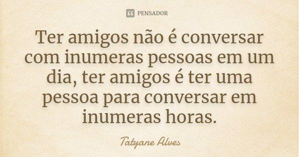 Ter amigos não é conversar com inumeras pessoas em um dia, ter amigos é ter uma pessoa para conversar em inumeras horas.... Frase de Tatyane Alves.