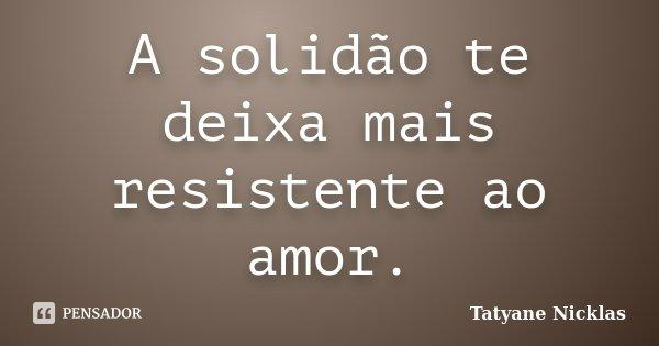 A solidão te deixa mais resistente ao amor.... Frase de Tatyane Nicklas.