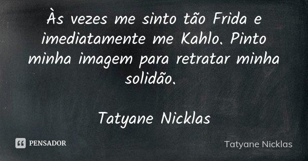 Às vezes me sinto tão Frida e imediatamente me Kahlo. Pinto minha imagem para retratar minha solidão. Tatyane Nicklas... Frase de Tatyane Nicklas.