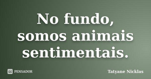 No fundo, somos animais sentimentais.... Frase de Tatyane Nicklas.