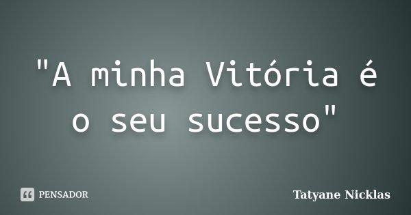 """""""A minha Vitória é o seu sucesso""""... Frase de Tatyane Nicklas."""