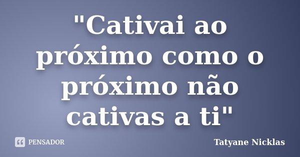 """""""Cativai ao próximo como o próximo não cativas a ti""""... Frase de Tatyane Nicklas."""