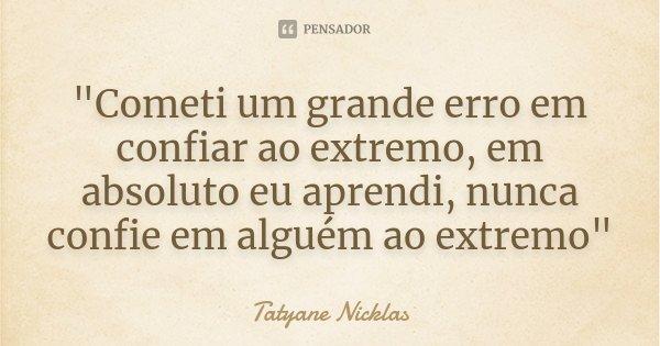 """""""Cometi um grande erro em confiar ao extremo, em absoluto eu aprendi, nunca confie em alguém ao extremo""""... Frase de Tatyane Nicklas."""