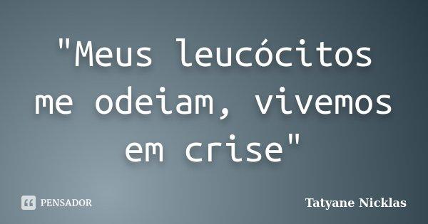 """""""Meus leucócitos me odeiam, vivemos em crise""""... Frase de Tatyane Nicklas."""
