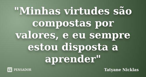 """""""Minhas virtudes são compostas por valores, e eu sempre estou disposta a aprender""""... Frase de Tatyane Nicklas."""