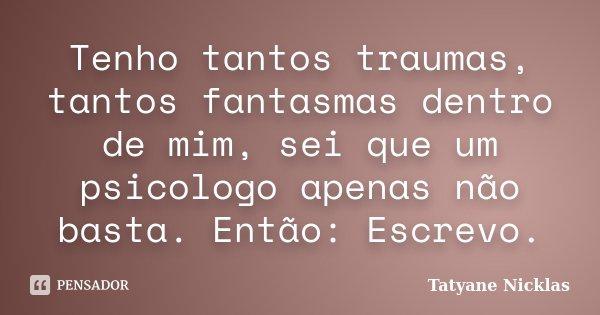 Tenho tantos traumas, tantos fantasmas dentro de mim, sei que um psicologo apenas não basta. Então: Escrevo.... Frase de Tatyane Nicklas.