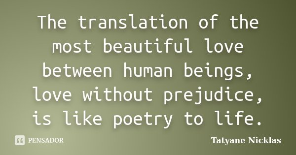 The translation of the most beautiful love between human beings, love without prejudice, is like poetry to life.... Frase de Tatyane Nicklas.