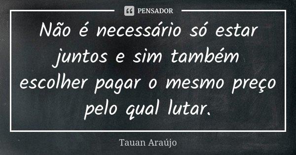 Não é necessário só estar juntos e sim também escolher pagar o mesmo preço pelo qual lutar.... Frase de Tauan Araújo.