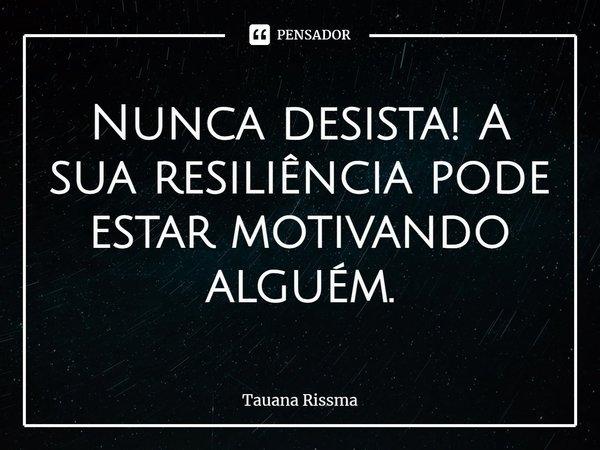Nunca desista! A sua resiliência pode estar motivando alguém. ... Frase de Tauana Rissma.