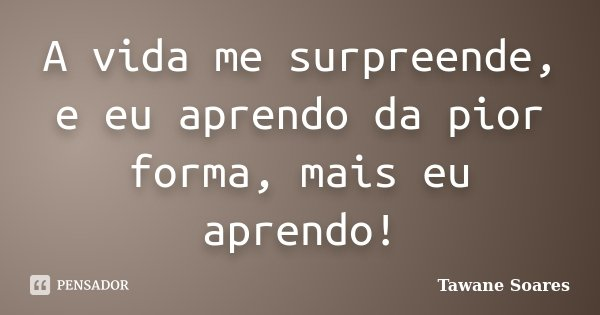 A vida me surpreende, e eu aprendo da pior forma, mais eu aprendo!... Frase de Tawane Soares.