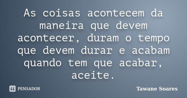 As coisas acontecem da maneira que devem acontecer, duram o tempo que devem durar e acabam quando tem que acabar, aceite.... Frase de Tawane Soares.