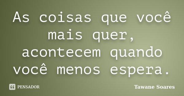 As coisas que você mais quer, acontecem quando você menos espera.... Frase de Tawane Soares.