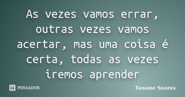 As vezes vamos errar, outras vezes vamos acertar, mas uma coisa é certa, todas as vezes iremos aprender... Frase de Tawane Soares.