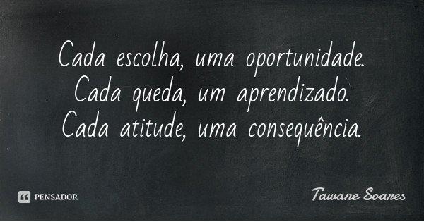 Cada escolha, uma oportunidade. Cada queda, um aprendizado. Cada atitude, uma consequência.... Frase de Tawane Soares.