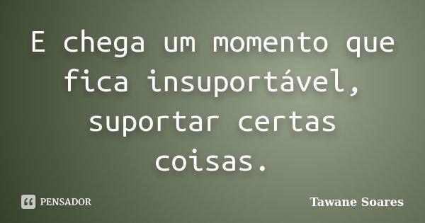 E chega um momento que fica insuportável, suportar certas coisas.... Frase de Tawane Soares.
