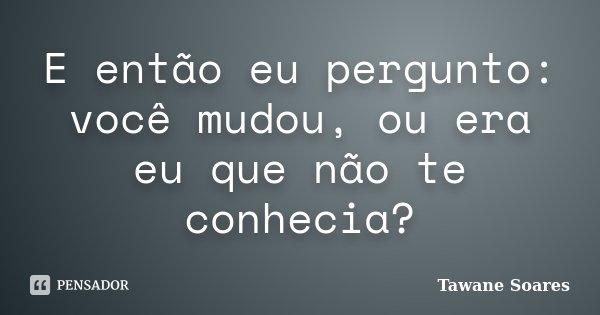E então eu pergunto: você mudou, ou era eu que não te conhecia?... Frase de Tawane Soares.