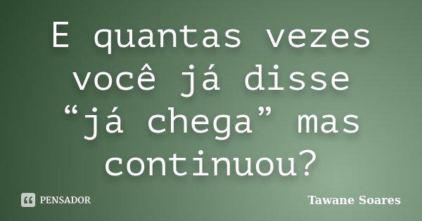 """E quantas vezes você já disse """"já chega"""" mas continuou?... Frase de Tawane Soares."""
