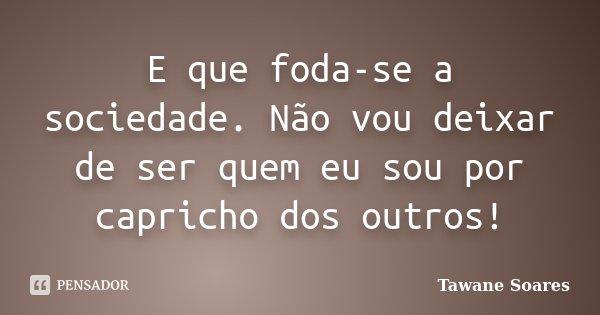 E que foda-se a sociedade. Não vou deixar de ser quem eu sou por capricho dos outros!... Frase de Tawane Soares.