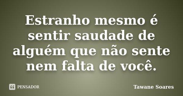 Estranho mesmo é sentir saudade de alguém que não sente nem falta de você.... Frase de Tawane Soares.