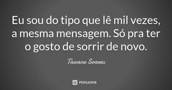 Eu sou do tipo que lê mil vezes, a mesma mensagem . Só pra ter o gosto de sorrir de novo.... Frase de Tawane Soares.