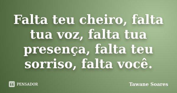 Falta teu cheiro, falta tua voz, falta tua presença, falta teu sorriso, falta você.... Frase de Tawane Soares.
