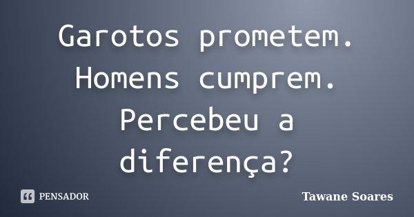 Garotos prometem. Homens cumprem. Percebeu a diferença?... Frase de Tawane Soares.