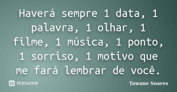 Haverá sempre 1 data, 1 palavra, 1 olhar, 1 filme, 1 música, 1 ponto, 1 sorriso, 1 motivo que me fará lembrar de você.... Frase de Tawane Soares.