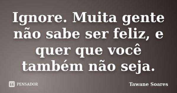Ignore. Muita gente não sabe ser feliz, e quer que você também não seja.... Frase de Tawane Soares.