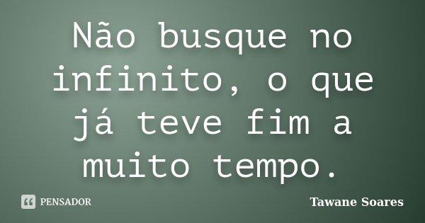 Não busque no infinito, o que já teve fim a muito tempo.... Frase de Tawane Soares.