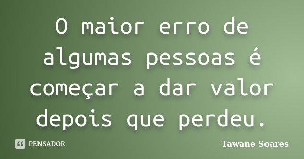 O maior erro de algumas pessoas é começar a dar valor depois que perdeu.... Frase de Tawane Soares.