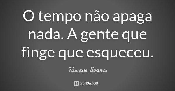 O tempo não apaga nada. A gente que finge que esqueceu.... Frase de Tawane Soares.