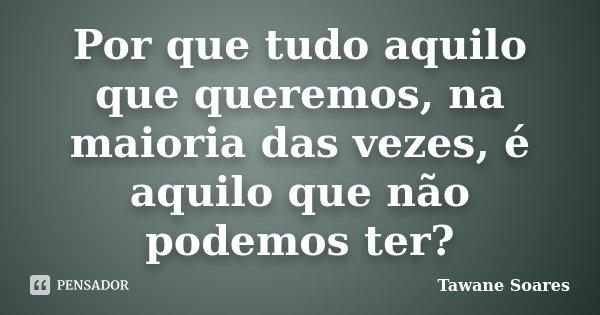 Por que tudo aquilo que queremos, na maioria das vezes, é aquilo que não podemos ter?... Frase de Tawane Soares.